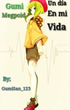 Gumi Megpoid; Un Dia En Mi Vida by GumiSan_123