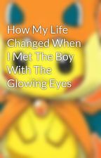 How My Life Changed When I Met The Boy With The Glowing Eyes by SavannahPatricia