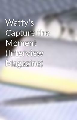 Watty's Capture the Moment (Interview Magazine)