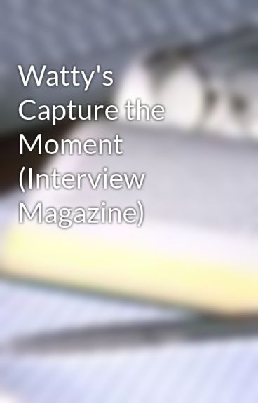 Watty's Capture the Moment (Interview Magazine) by UpdateGone