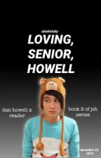 Loving, Senior, Howell. (Dan Howell X Reader) //Book Two of JSH\\ by uhohvicky