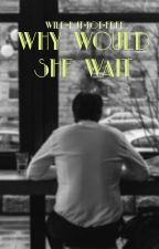 Why Would She Wait by wild-but-not-free