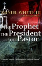 The Prophet, the President, and the Pastor (Serial Novel) by DanielWhyteIII