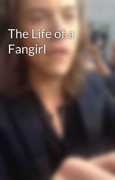 The Life of a Fangirl by _VasHappenin_