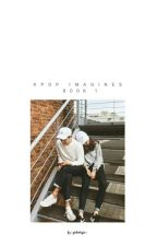 K-POP IMAGINES [ BOOK 1 ] by qtslothpie-