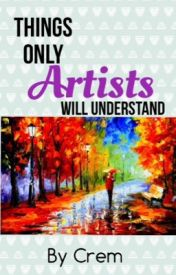 Things only Artists will Understand by emmamhorses