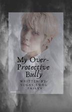 My Overprotective Bully by Sugas_Swag_Fairyy