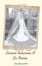 Quiero Robarme A La Novia. by RosserForever999