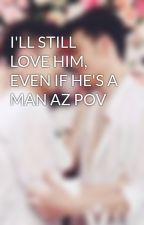 I'LL STILL LOVE HIM, EVEN IF HE'S A MAN AZ POV by Dynasty_LikeLove