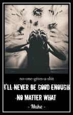 I'll never be good enough, no matter what // Muke ✓ by no-one-gives-a-shit