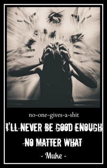 I'll never be good enough, no matter what // Muke ✓