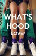 What's Hood Love? by ladybgc
