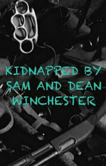 KIDNAPPED BY SAM AND DEAN WINCHESTER