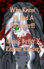 Who Knew He Had A Daughter!!! (Black Butler X Reaper Reader) by shadow1dark2night