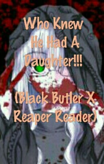 Who Knew He Had A Daughter!!! (Black Butler X Reaper Reader)
