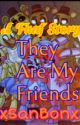 They Are My Friends; FNAF✔ by xSanBonx