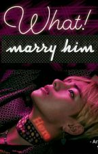 WHAT!!MARRY HIM?!!! {COMPLETED} by ArMY_bts07