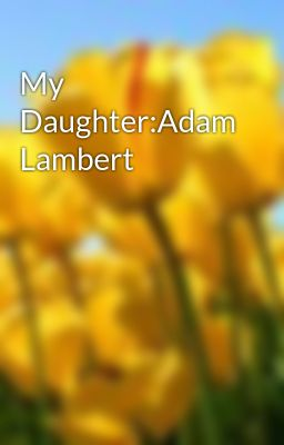 My Daughter:Adam Lambert