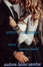 Amor possessivo: historia de laura e marcos Daniel (CONCLUÍDO) by LUINESANTOS123456789