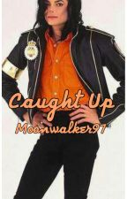 Caught Up (Michael Jackson Fanfiction) by Moonwalker97
