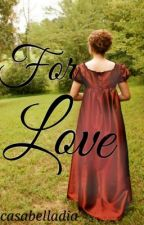 For Love by casabelladia