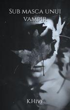 Sub masca unui vampir (Vol.I-Vol.II)-IN CURS DE RESCRIERE- by KryssPhantomhive