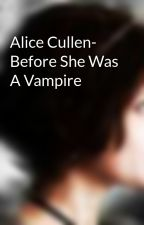 Alice Cullen- Before She Was A Vampire by Alice_CullenXxX
