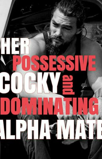 Her Possessive, Cocky and Dominating Alpha Mate