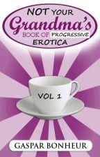 Not Your Grandmother's Book of Progressive Erotica: Volume 1 by GroganBoneyer