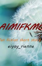 AIMIFKMO (FANFIC STORY) by eiyay_rienne