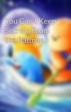 You Can't Keep Secrets From the Batman. by OvercaffinatedMoose