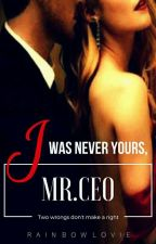 I Was Never Yours,MR.CEO(To Be Published) by rainbowlovie