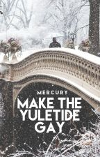 Make The Yuletide Gay by mercurially