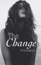 The Change  by BruhItsAlexa
