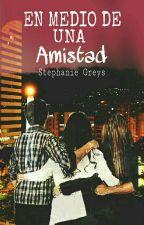 EN MEDIO DE UNA AMISTAD♡ by Greys97