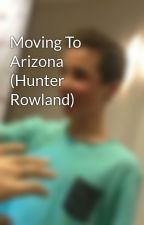 Moving To Arizona (Hunter Rowland) by lexxx224