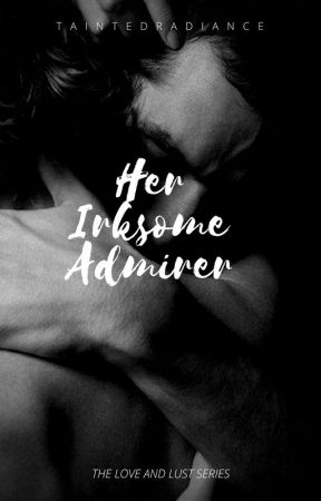 Her Irksome Admirer (LOVE & LUST #2) by TaintedRadiance
