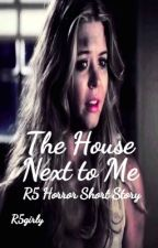 The House Next to Me (R5 Horror Short Story) by R5girly