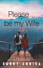 Please, be my Wife by rannyannisa