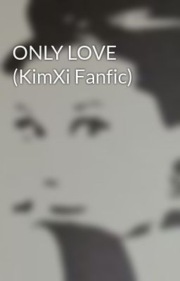 ONLY LOVE (KimXi Fanfic)