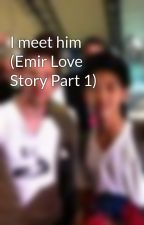 I meet him (Emir Love Story Part 1) by emirmahiraddict