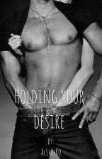 Holding Your Desire (Editing in progress) by sherlasunarta