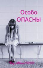 Особо ОПАСНЫ. by Alina150305