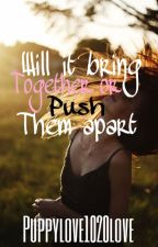 Will it bring them together or push them even more apart????? by puppylove2230love