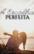 A escolha perfeita (Completa e em revisão) by ElisaRodrigoMiranda