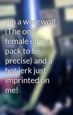 I'm a werewolf (The only female of the pack to be precise) and a hot jerk just imprinted on me! by QuileuteGirl