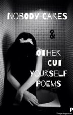 Nobody Cares & Other Cut Yourself Poems by TheJoyfulBee