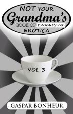 NOT Your Grandma's Book of Progressive Erotica: Vol 3 by GroganBoneyer