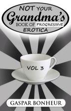NOT Your Grandma's Book of Progressive Erotica: Vol 3 by GroganBoneyer