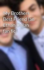 My Brothers Best Friend (an Ethan Dolan fan fic) by thedolansx